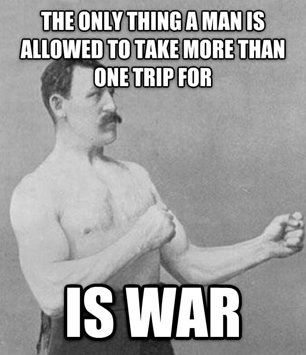 Overly Manly Man the only thing a man is allowed to take more than one trip for is war , made with livememe meme maker