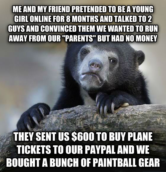 Confession Bear me and my friend pretended to be a young girl online for 8 months and talked to 2 guys and convinced them we wanted to run away from our  parents  but had no money they sent us $600 to buy plane tickets to our paypal and we bought a bunch of paintball gear  , made with livememe meme maker