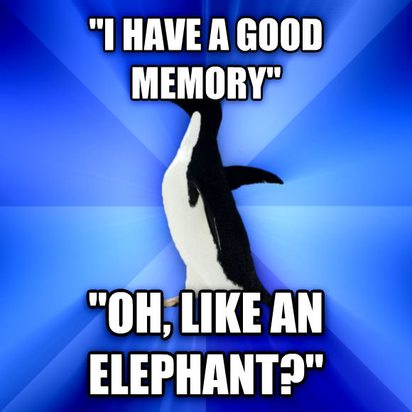 Socially Awkward Penguin  i have a good memory   oh, like an elephant?   , made with livememe meme creator