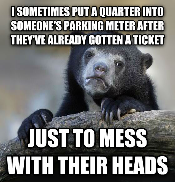 Confession Bear i sometimes put a quarter into someone s parking meter after they ve already gotten a ticket just to mess with their heads , made with livememe meme creator
