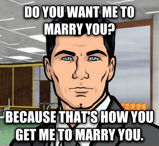 Archer Ants do you want me to marry you? because that s how you get me to marry you. , made with livememe meme creator