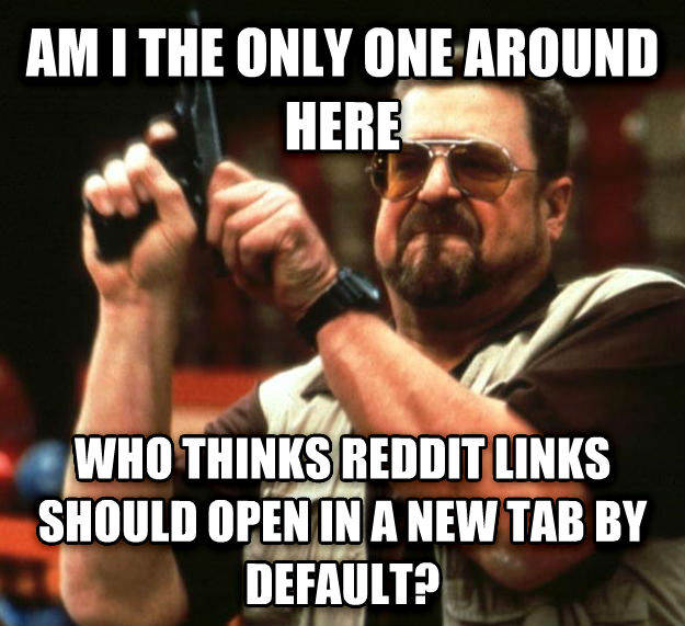 Angry Walter am i the only one around here who thinks reddit links should open in a new tab by default? , made with livememe meme creator