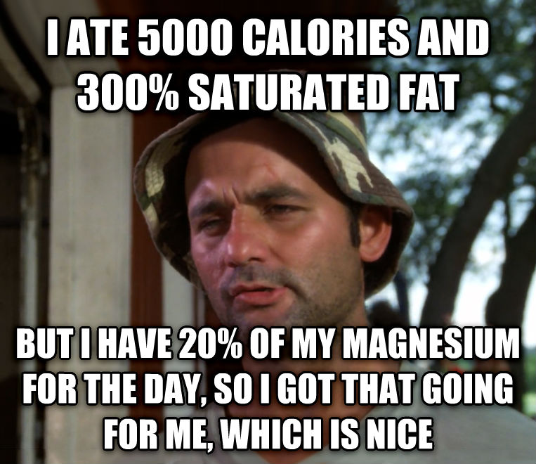Bill Murray - So I Got That Going For Me, Which is Nice i ate 5000 calories and 300% saturated fat but i have 20% of my magnesium for the day, so i got that going for me, which is nice , made with livememe meme creator