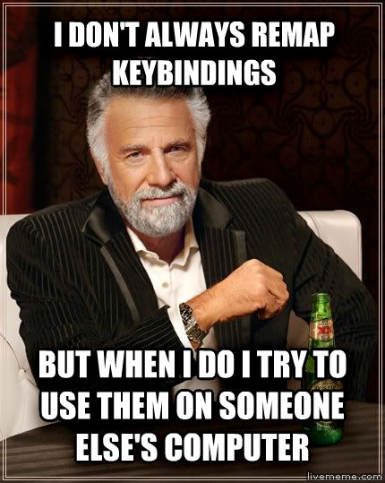 The Most Interesting Man in the World i don t always remap keybindings but when i do i try to use them on someone else s computer , made with livememe meme maker