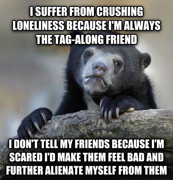 Confession Bear i suffer from crushing loneliness because i m always the tag-along friend i don t tell my friends because i m scared i d make them feel bad and further alienate myself from them , made with livememe meme creator