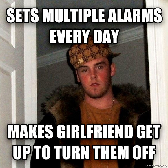 Scumbag Steve sets multiple alarms every day makes girlfriend get up to turn them off , made with livememe meme creator