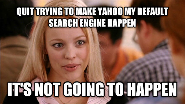 Stop Trying to Make It Happen, It s Not Going to Happen quit trying to make yahoo my default search engine happen it s not going to happen , made with livememe meme creator