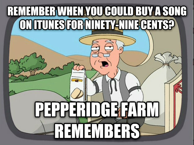 Pepperidge Farm Remembers remember when you could buy a song on itunes for ninety-nine cents? pepperidge farm remembers , made with livememe meme creator