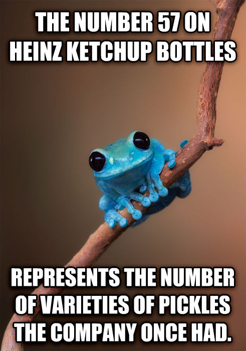 Small Fact Frog the number 57 on heinz ketchup bottles represents the number of varieties of pickles the company once had. , made with livememe meme maker