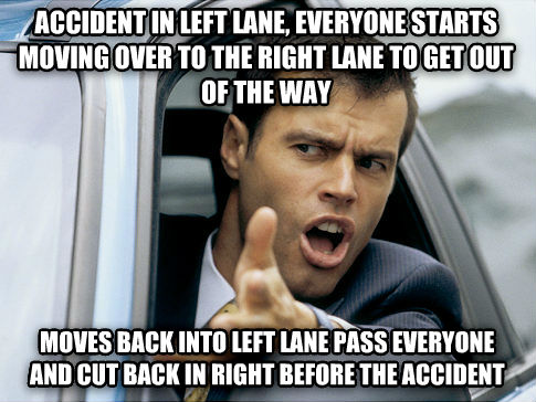 Scumbag Driver accident in left lane, everyone starts moving over to the right lane to get out of the way moves back into left lane pass everyone and cut back in right before the accident , made with livememe meme generator