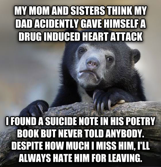 Confession Bear my mom and sisters think my dad acidently gave himself a drug induced heart attack i found a suicide note in his poetry book but never told anybody. despite how much i miss him, i ll always hate him for leaving. , made with livememe meme generator