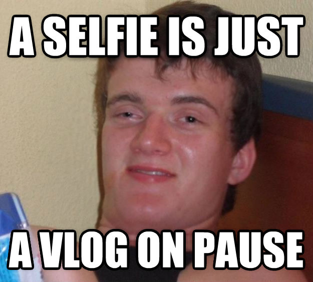 10 Guy a selfie is just a vlog on pause  , made with livememe meme maker