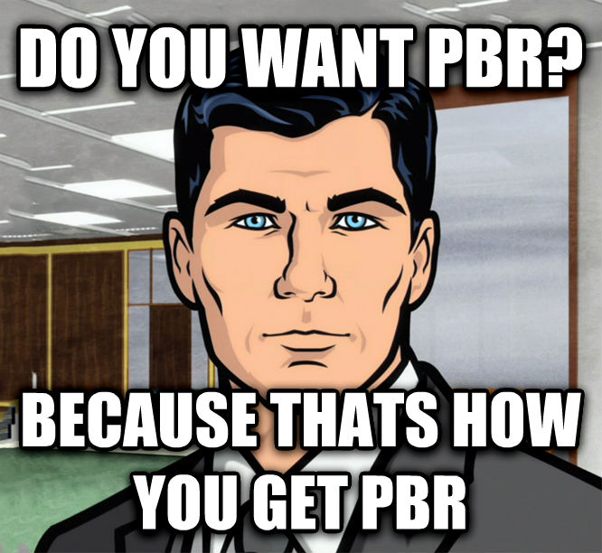 Archer Ants do you want pbr? because thats how you get pbr , made with livememe meme maker