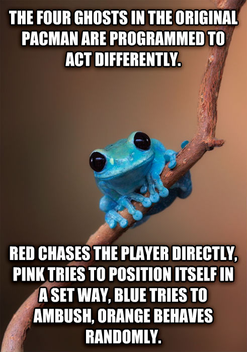 Small Fact Frog the four ghosts in the original pacman are programmed to act differently. red chases the player directly, pink tries to position itself in a set way, blue tries to ambush, orange behaves randomly. , made with livememe meme maker