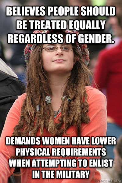College Liberal believes people should be treated equally regardless of gender. demands women have lower physical requirements when attempting to enlist in the military , made with livememe meme maker