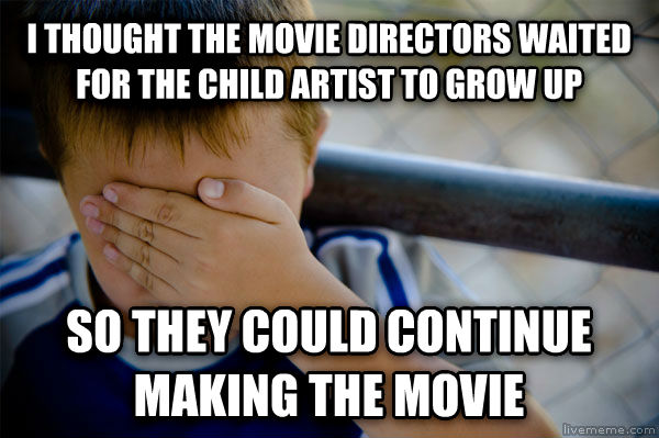 Confession Kid i thought the movie directors waited for the child artist to grow up  so they could continue making the movie  , made with livememe meme generator