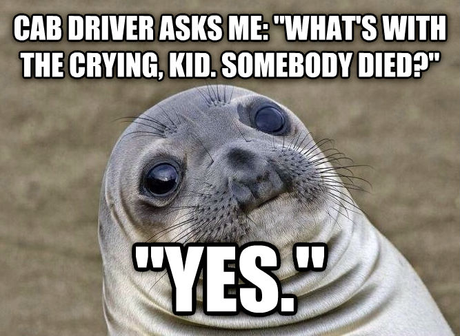 Uncomfortable Situation Seal cab driver asks me:  what s with the crying, kid. somebody died?   yes.  , made with livememe meme creator
