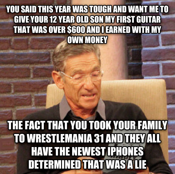 Maury Determined That Was a Lie you said this year was tough and want me to give your 12 year old son my first guitar that was over $600 and i earned with my own money the fact that you took your family to wrestlemania 31 and they all have the newest iphones determined that was a lie , made with livememe meme creator