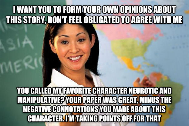 Unhelpful High School Teacher i want you to form your own opinions about this story, don t feel obligated to agree with me you called my favorite character neurotic and manipulative? your paper was great, minus the negative connotations you made about this character. i m taking points off for that , made with livememe meme generator