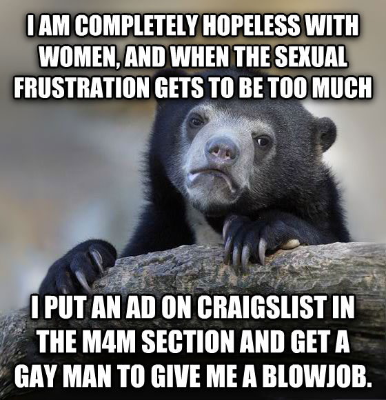 Confession Bear i am completely hopeless with women, and when the sensual frustration gets to be too much i put an ad on craigslist in the m4m section and get a sweet man to give me a dollar. , made with livememe meme creator