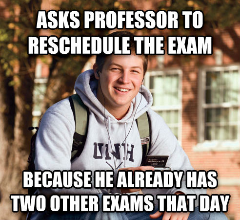 College Freshman asks professor to reschedule the exam because he already has two other exams that day , made with livememe meme creator