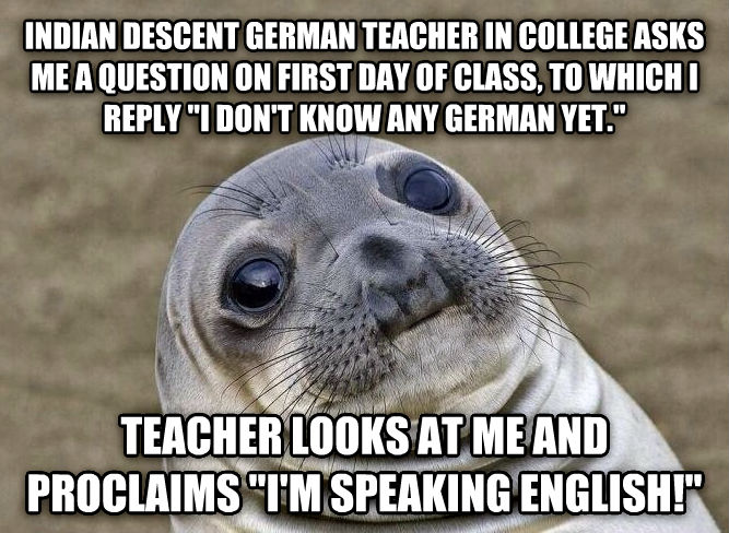 Uncomfortable Situation Seal indian descent german teacher in college asks me a question on first day of class, to which i reply  i don t know any german yet.  teacher looks at me and proclaims  i m speaking english!  , made with livememe meme creator
