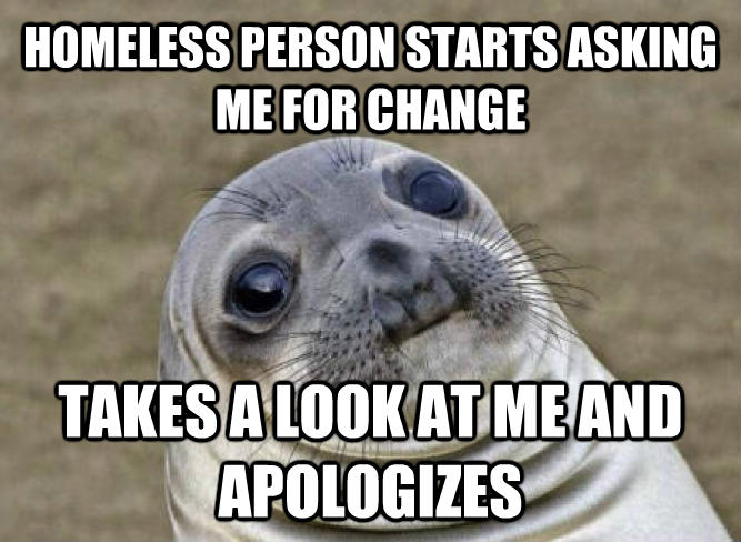 Uncomfortable Situation Seal homeless person starts asking me for change takes a look at me and apologizes  , made with livememe meme maker