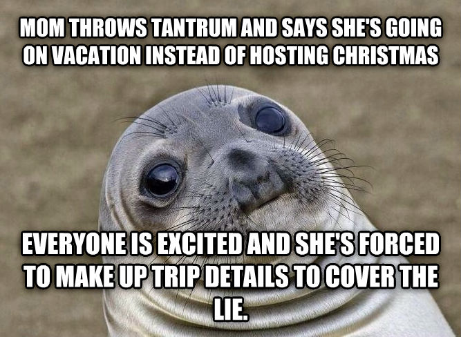 Uncomfortable Situation Seal mom throws tantrum and says she s going on vacation instead of hosting christmas everyone is excited and she s forced to make up trip details to cover the lie. , made with livememe meme maker