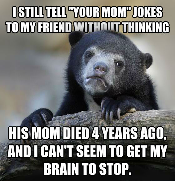 Confession Bear i still tell  your mom  jokes to my friend without thinking his mom died 4 years ago, and i can t seem to get my brain to stop. , made with livememe meme generator