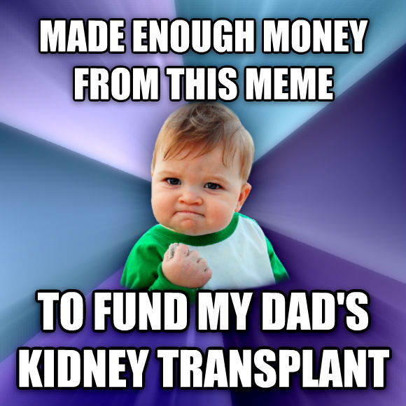 Success Kid made enough money from this meme to fund my dad s kidney transplant  , made with livememe meme maker