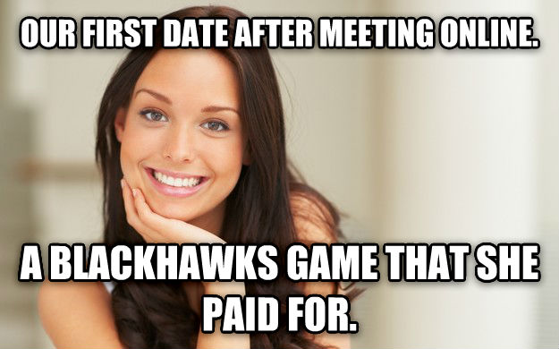 Good Girl Gina our first date after meeting online. a blackhawks game that she paid for. , made with livememe meme generator