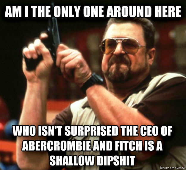 Angry Walter am i the only one around here who isn t surprised the ceo of abercrombie and fitch is a shallow dipstick , made with livememe meme maker