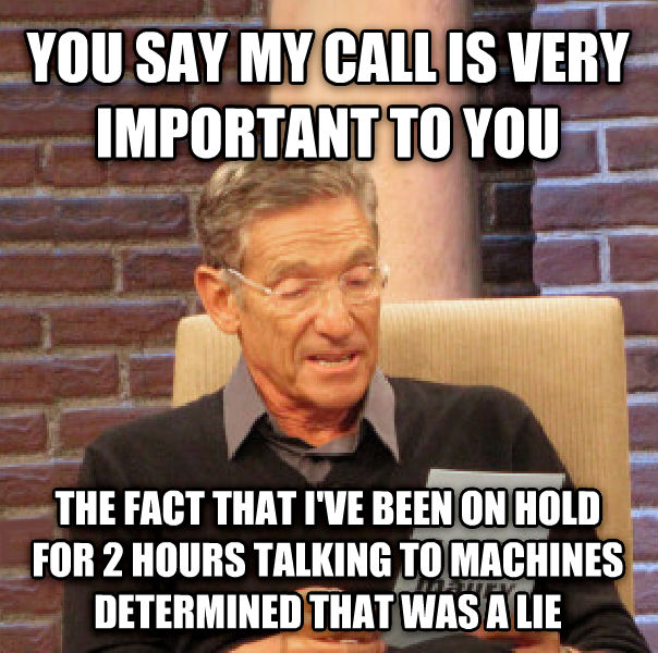 Maury Determined That Was a Lie you say my call is very important to you the fact that i ve been on hold for 2 hours talking to machines determined that was a lie , made with livememe meme creator