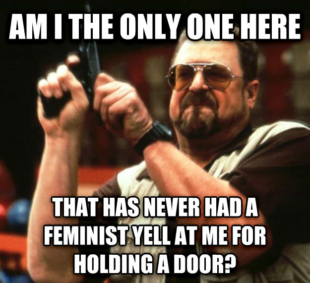 Angry Walter am i the only one here that has never had a feminist yell at me for holding a door? , made with livememe meme generator