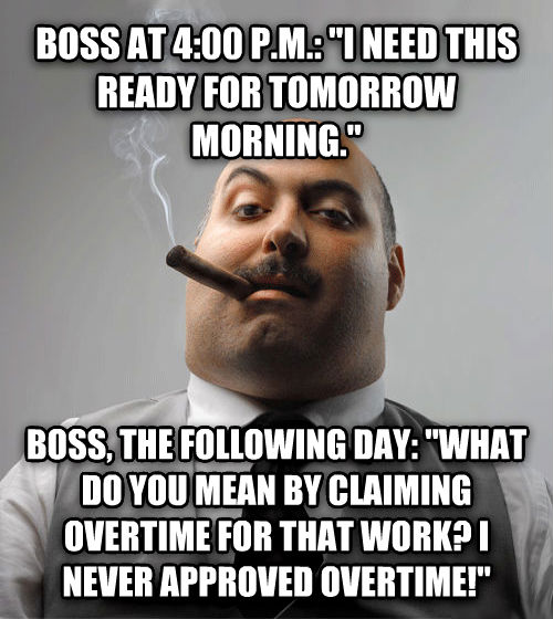Bad Guy Boss boss at 4:00 p.m.:  i need this ready for tomorrow morning.  boss, the following day:  what do you mean by claiming overtime for that work? i never approved overtime!  , made with livememe meme creator
