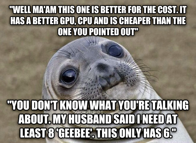 Uncomfortable Situation Seal  well ma am this one is better for the cost. it has a better gpu, cpu and is cheaper than the one you pointed out   you don t know what you re talking about. my husband said i need at least 8  geebee . this only has 6.  , made with livememe meme maker