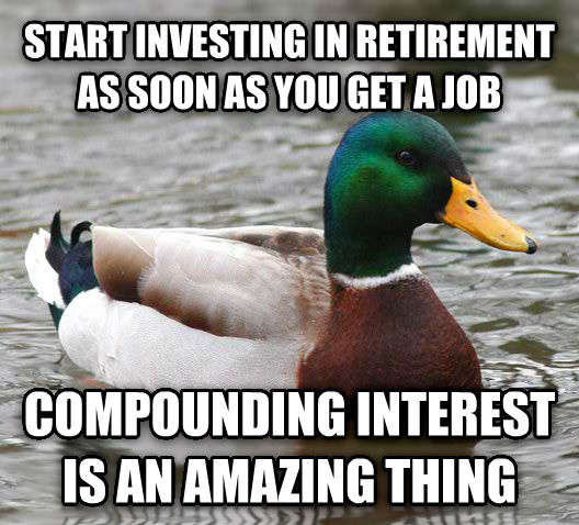 Actual Advice Mallard start investing in retirement as soon as you get a job compounding interest is an amazing thing , made with livememe meme maker