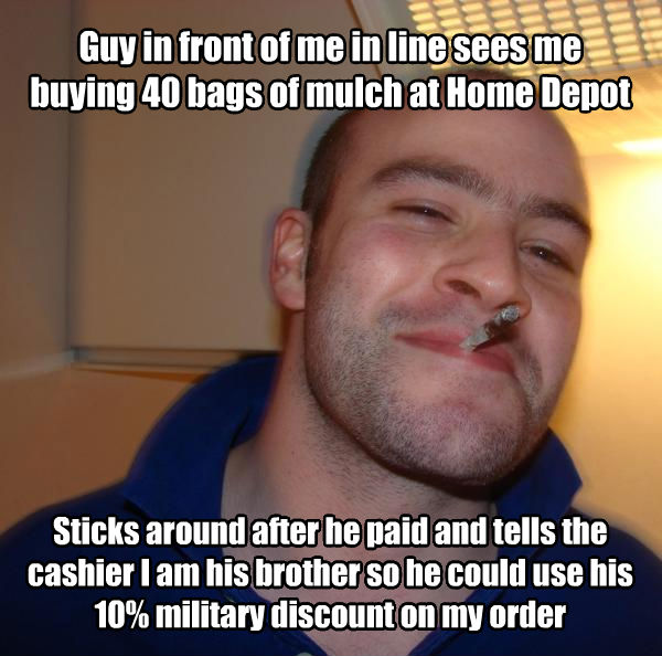 Good Guy Greg guy in front of me in line sees me buying 40 bags of mulch at home depot sticks around after he paid and tells the cashier i am his brother so he could use his 10% military discount on my order , made with livememe meme generator