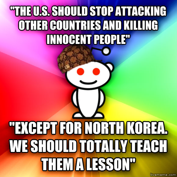 Scumbag Redditor  the u.s. should stop attacking other countries and killing innocent people   except for north korea. we should totally teach  them a lesson   , made with livememe meme maker