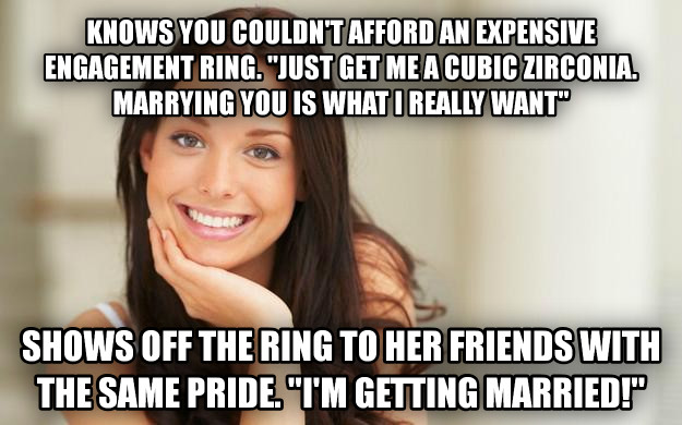 Good Girl Gina knows you couldn t afford an expensive engagement ring.   just get me a cubic zirconia.  marrying you is what i really want  shows off the ring to her friends with the same pride.   i m getting married!  , made with livememe meme maker