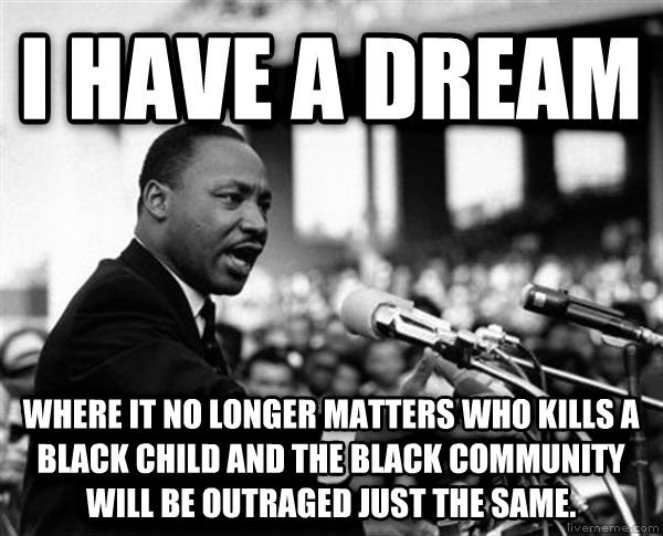 Martin Luther King - I Have A Dream i have a dream  where it no longer matters who kills a black child and the black community will be outraged just the same. , made with livememe meme creator