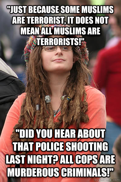College Liberal  just because some muslims are terrorist, it does not mean all muslims are terrorists!   did you hear about that police shooting last night? all cops are murderous criminals!  , made with livememe meme creator