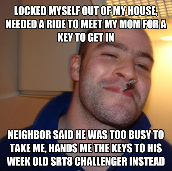 Good Guy Greg locked myself out of my house, needed a ride to meet my mom for a key to get in neighbor said he was too busy to take me, hands me the keys to his week old srt8 challenger instead , made with livememe meme generator