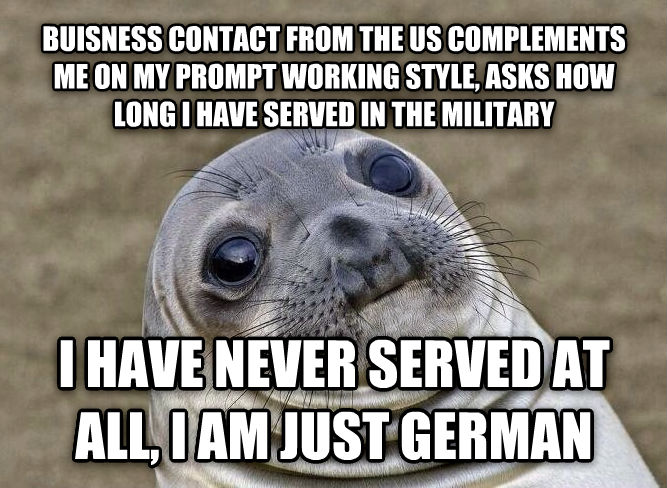 Uncomfortable Situation Seal buisness contact from the us complements me on my prompt working style, asks how long i have served in the military i have never served at all, i am just german , made with livememe meme maker
