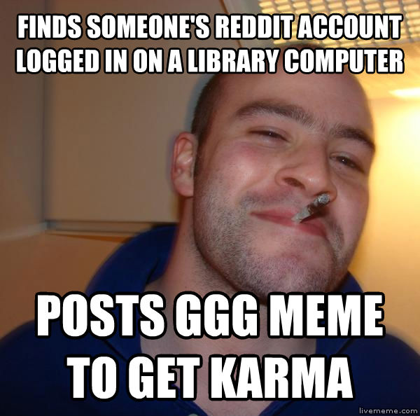 Good Guy Greg finds someone s reddit account logged in on a library computer posts ggg meme to get karma , made with livememe meme maker