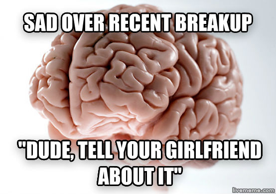 Scumbag Brain sad over recent breakup  dude, tell your girlfriend about it  , made with livememe meme maker