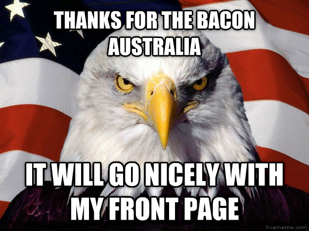American Eagle thanks for the bacon australia it will go nicely with my front page , made with livememe meme creator