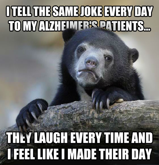 Confession Bear i tell the same joke every day to my alzheimer s patients... they laugh every time and i feel like i made their day , made with livememe meme generator