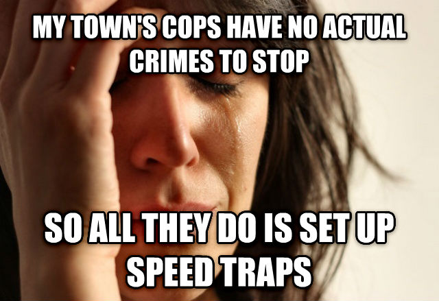 First World Problems my town s cops have no actual crimes to stop so all they do is set up speed traps , made with livememe meme generator