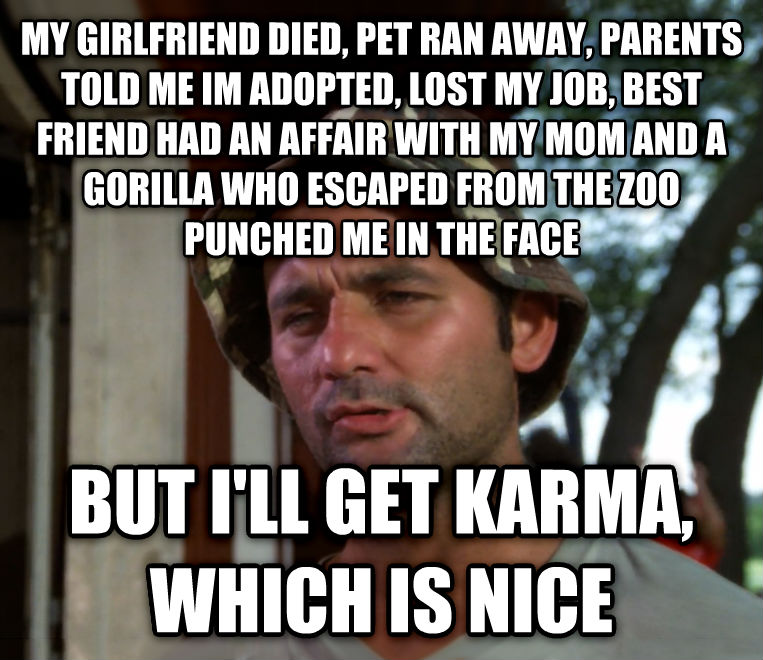 Bill Murray - So I Got That Going For Me, Which is Nice my girlfriend died, pet ran away, parents told me im adopted, lost my job, best friend had an affair with my mom and a gorilla who escaped from the zoo punched me in the face but i ll get karma, which is nice , made with livememe meme maker